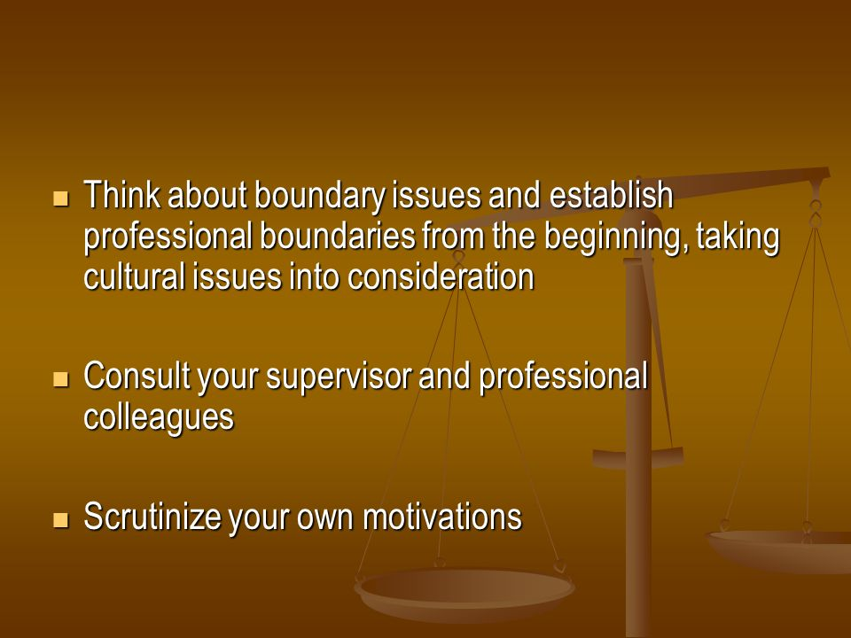 Think about boundary issues and establish professional boundaries from the beginning, taking cultural issues into consideration