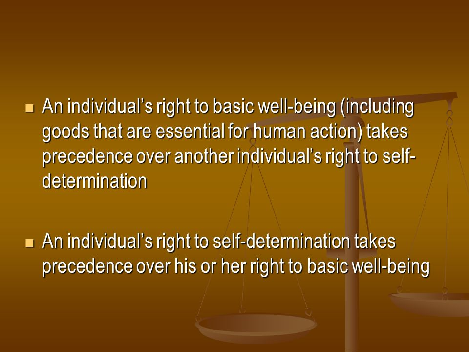 An individual's right to basic well-being (including goods that are essential for human action) takes precedence over another individual's right to self-determination