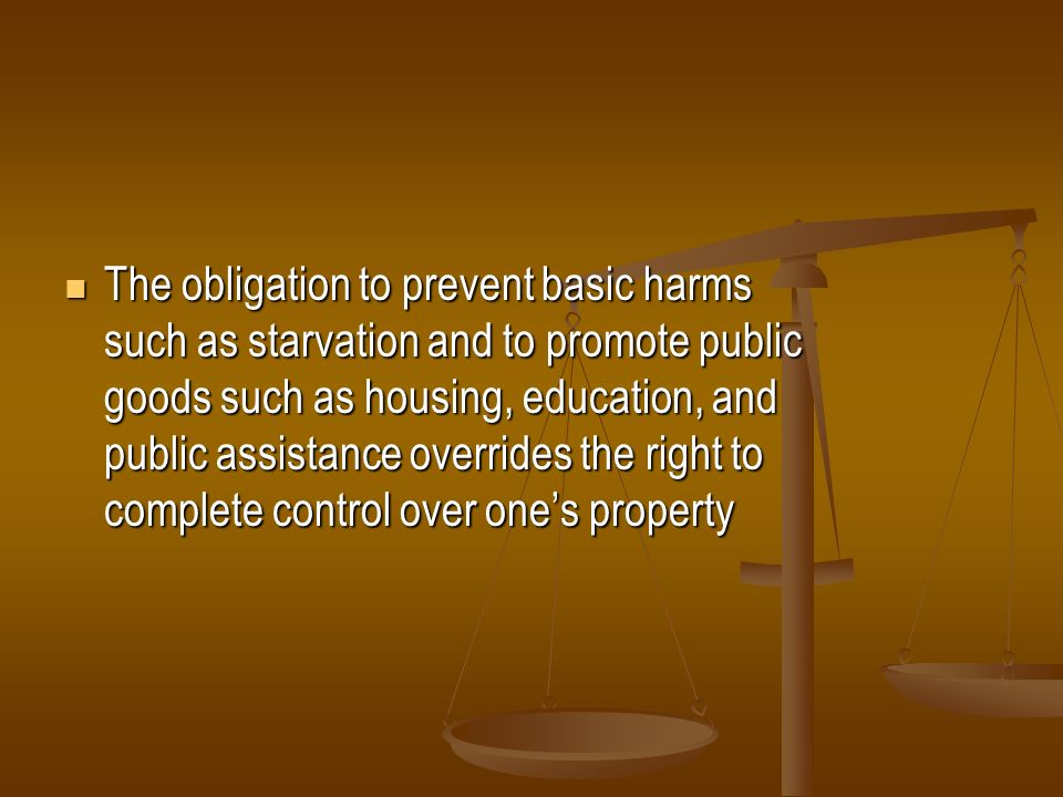 The obligation to prevent basic harms such as starvation and to promote public goods such as housing, education, and public assistance overrides the right to complete control over one's property