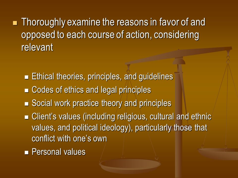 Thoroughly examine the reasons in favor of and opposed to each course of action, considering relevant
