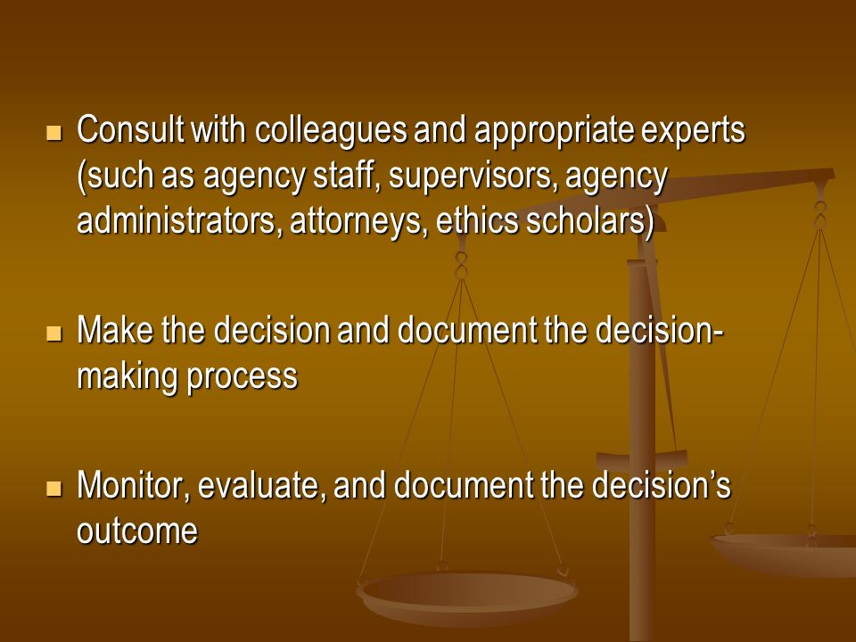 Consult with colleagues and appropriate experts (such as agency staff, supervisors, agency administrators, attorneys, ethics scholars)
