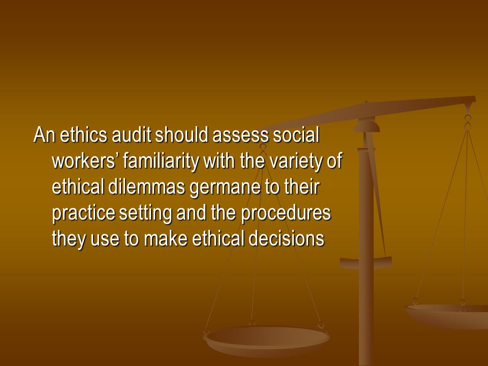 An ethics audit should assess social workers' familiarity with the variety of ethical dilemmas germane to their practice setting and the procedures they use to make ethical decisions