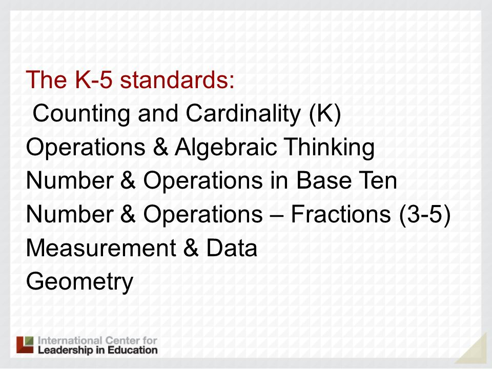 The K-5 standards: Counting and Cardinality (K) Operations & Algebraic Thinking. Number & Operations in Base Ten.