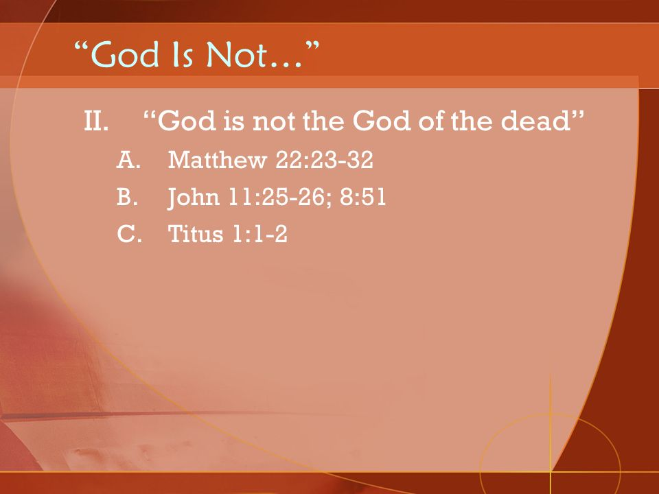 God Is Not… God is not the God of the dead Matthew 22:23-32