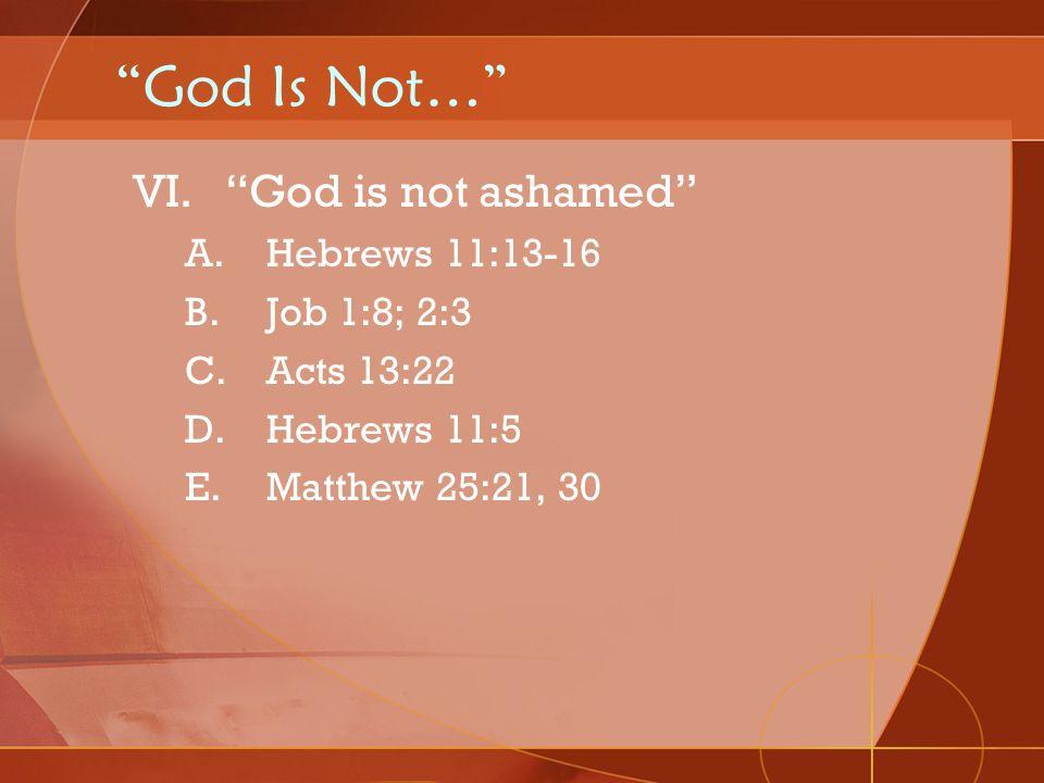God Is Not… God is not ashamed Hebrews 11:13-16 Job 1:8; 2:3