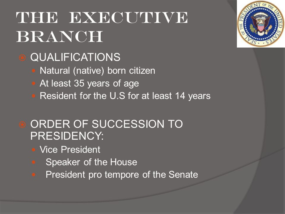 The Executive Branch QUALIFICATIONS ORDER OF SUCCESSION TO PRESIDENCY: