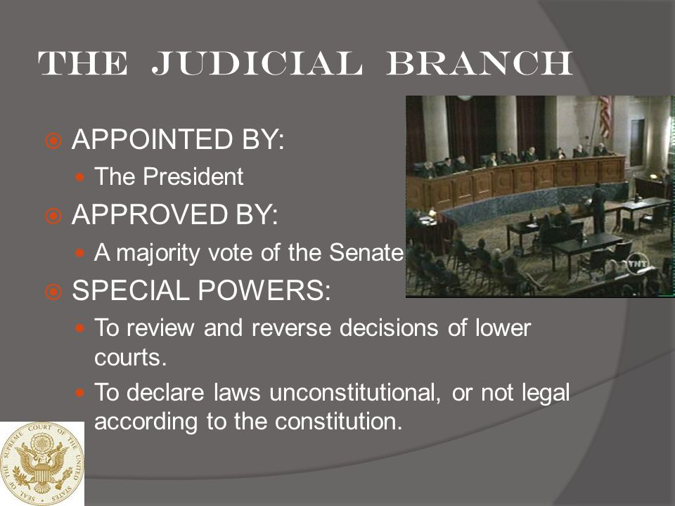 The Judicial branch APPOINTED BY: APPROVED BY: SPECIAL POWERS: