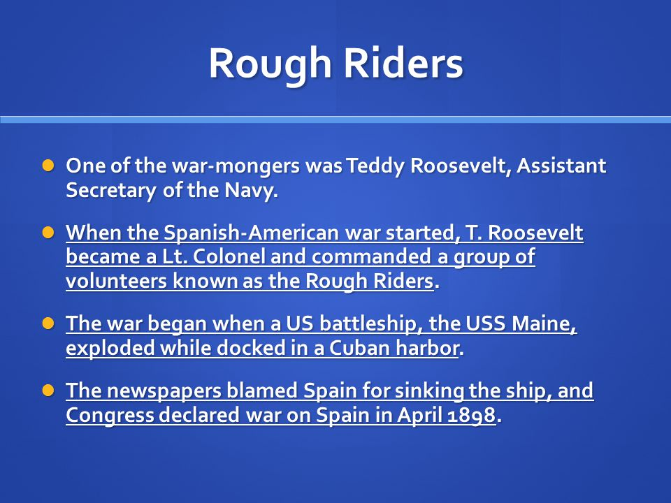 Rough Riders One of the war-mongers was Teddy Roosevelt, Assistant Secretary of the Navy.