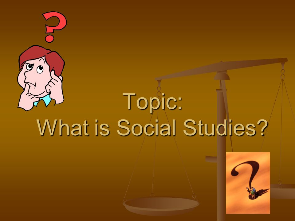 Topic: What is Social Studies