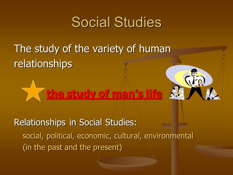 Social Studies The study of the variety of human relationships