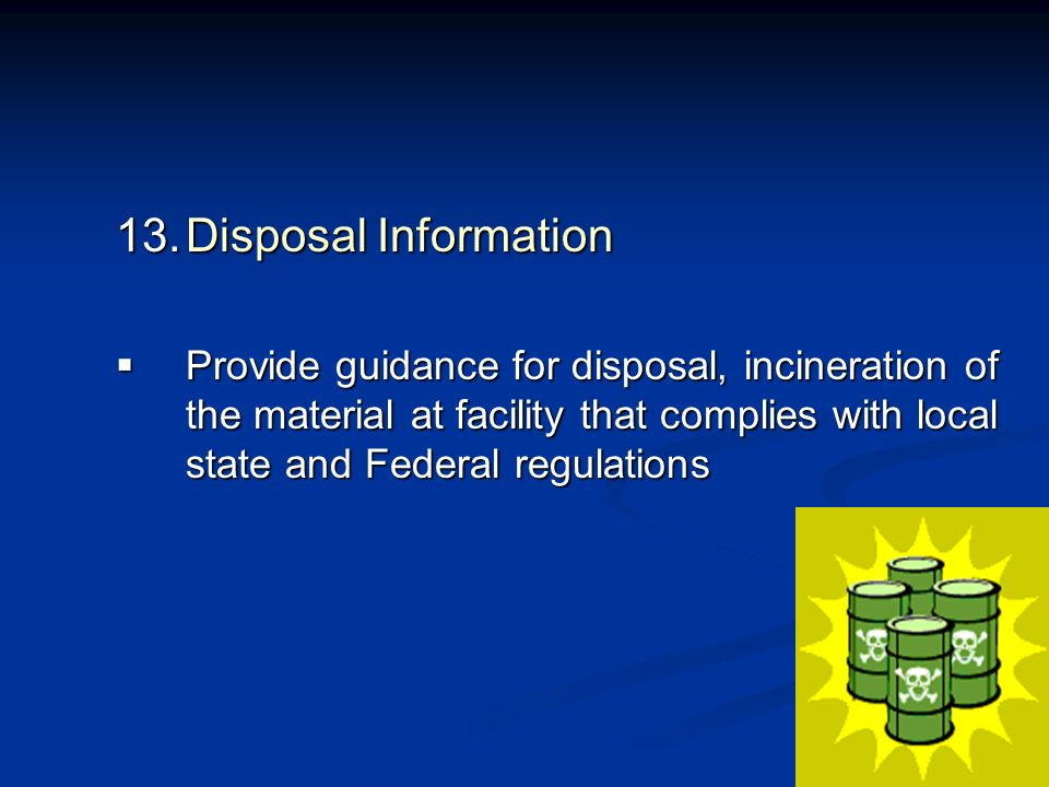Disposal Information Provide guidance for disposal, incineration of the material at facility that complies with local state and Federal regulations.