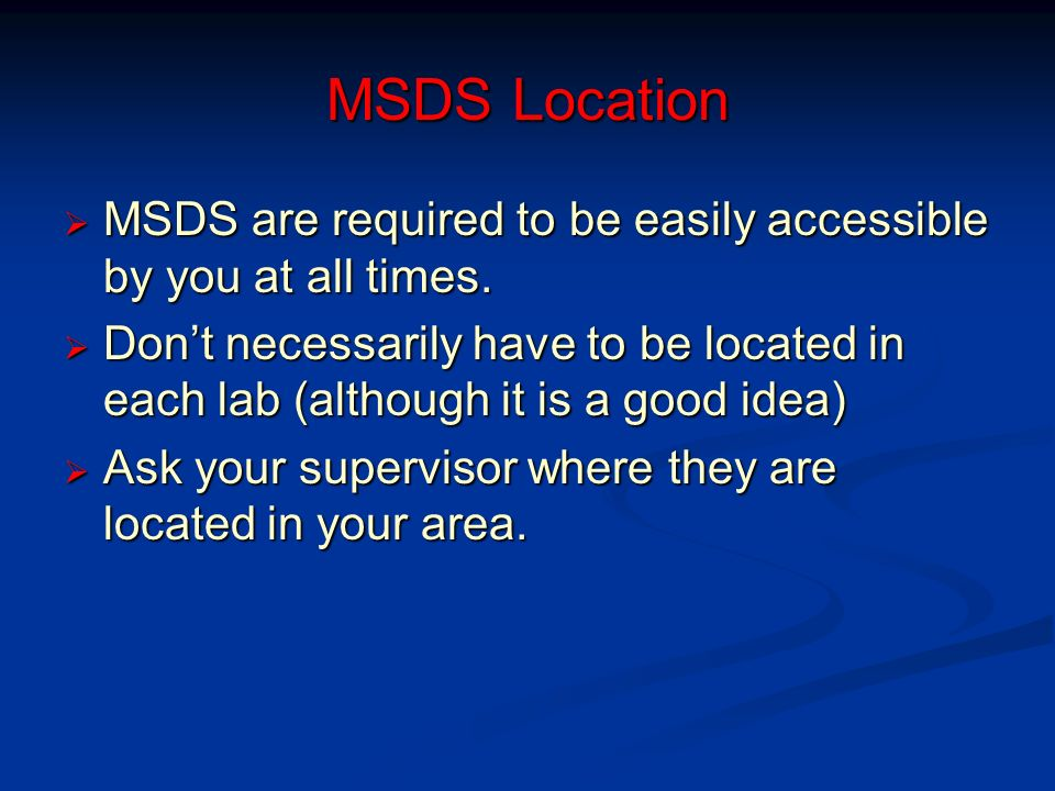 MSDS Location MSDS are required to be easily accessible by you at all times.