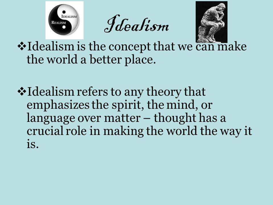 Idealism Idealism is the concept that we can make the world a better place.