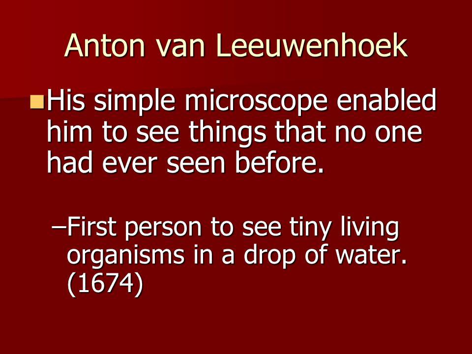 Anton van Leeuwenhoek His simple microscope enabled him to see things that no one had ever seen before.