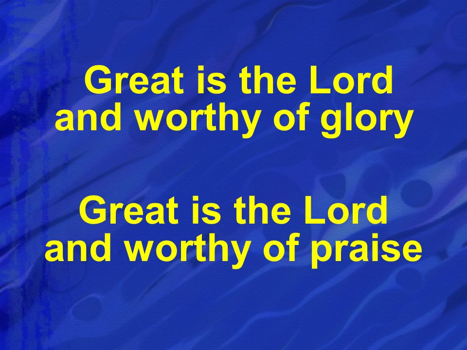 Great is the Lord and worthy of glory