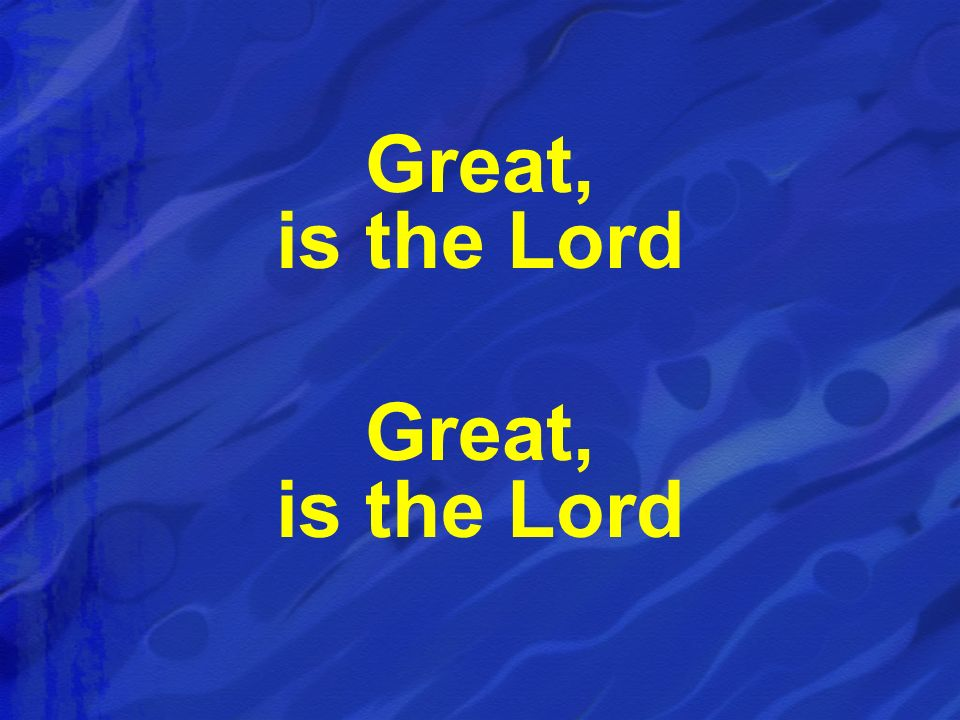 Great, is the Lord Great, is the Lord
