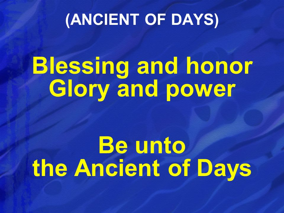 Blessing and honor Glory and power Be unto the Ancient of Days