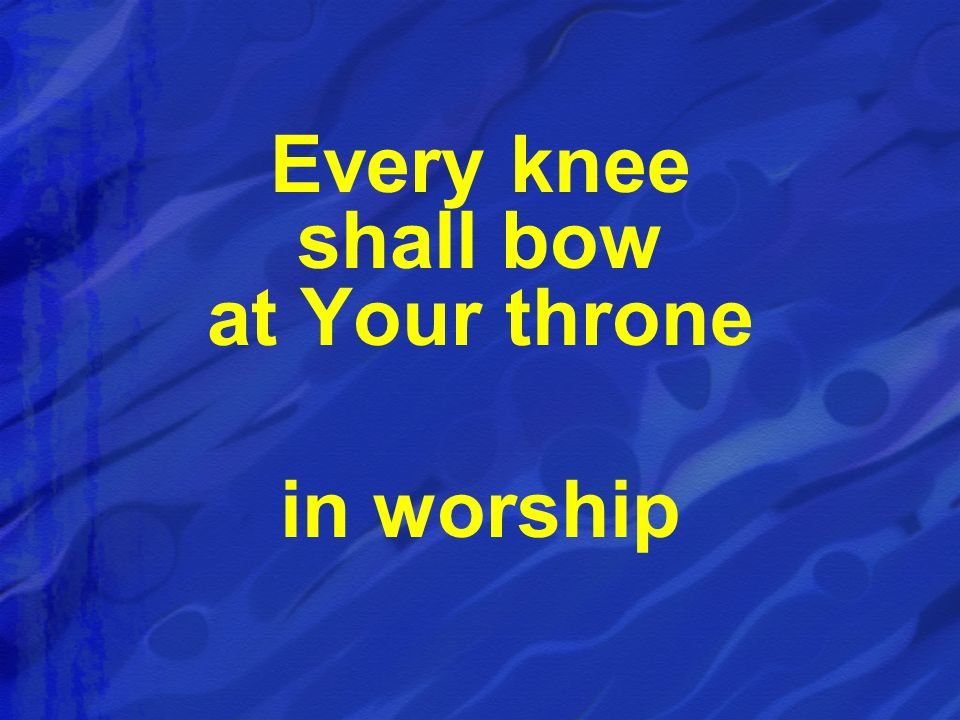 Every knee shall bow at Your throne in worship