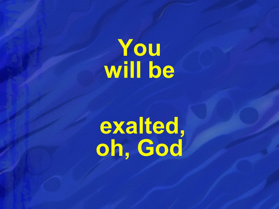 You will be exalted, oh, God