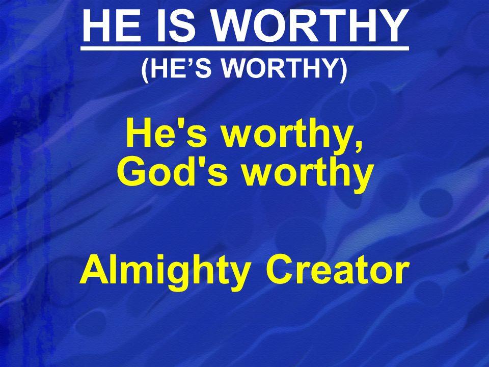 HE IS WORTHY (HE'S WORTHY)
