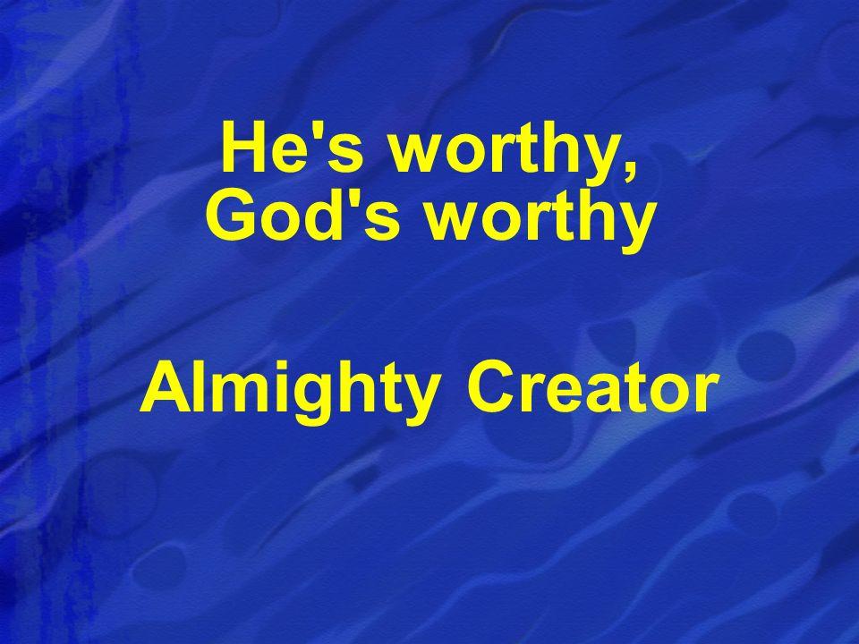 He s worthy, God s worthy Almighty Creator