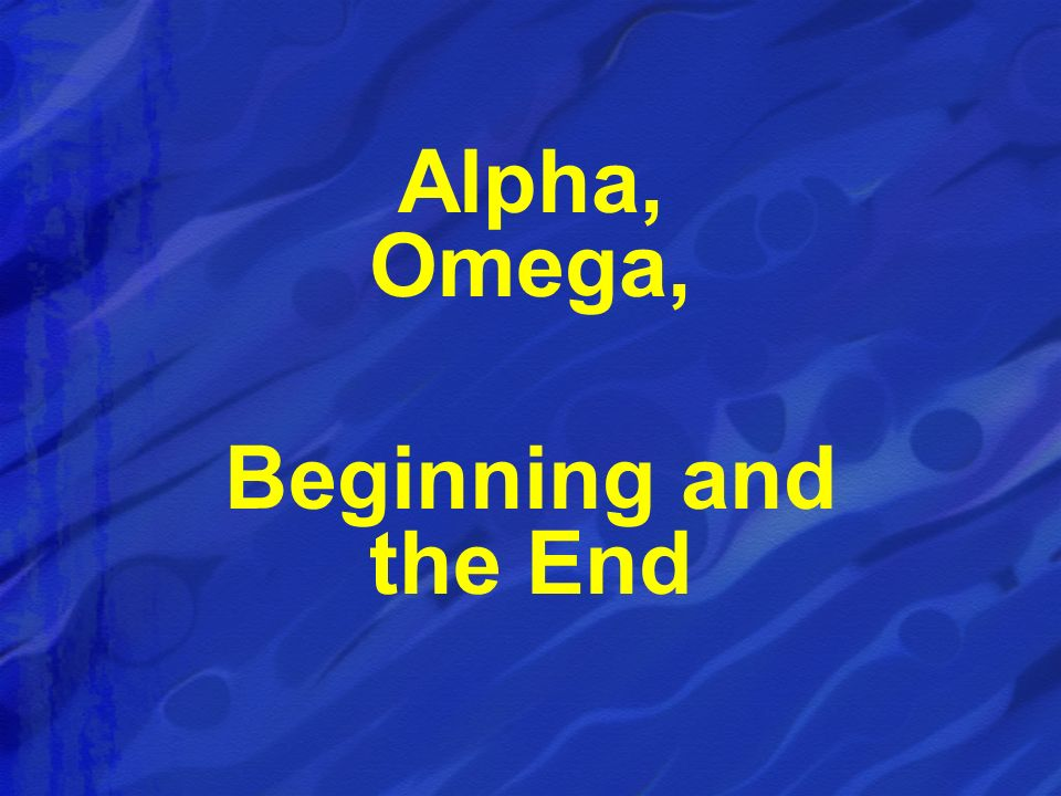 Alpha, Omega, Beginning and the End