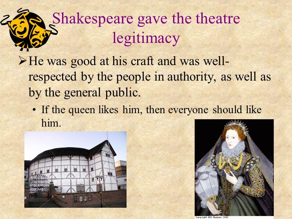 Shakespeare gave the theatre legitimacy