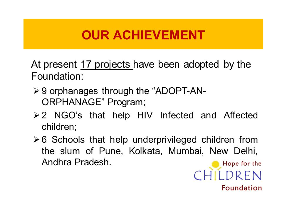 OUR ACHIEVEMENT At present 17 projects have been adopted by the Foundation: 9 orphanages through the ADOPT-AN- ORPHANAGE Program;