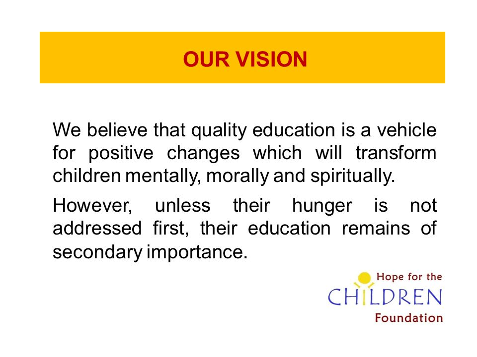 OUR VISION We believe that quality education is a vehicle for positive changes which will transform children mentally, morally and spiritually.
