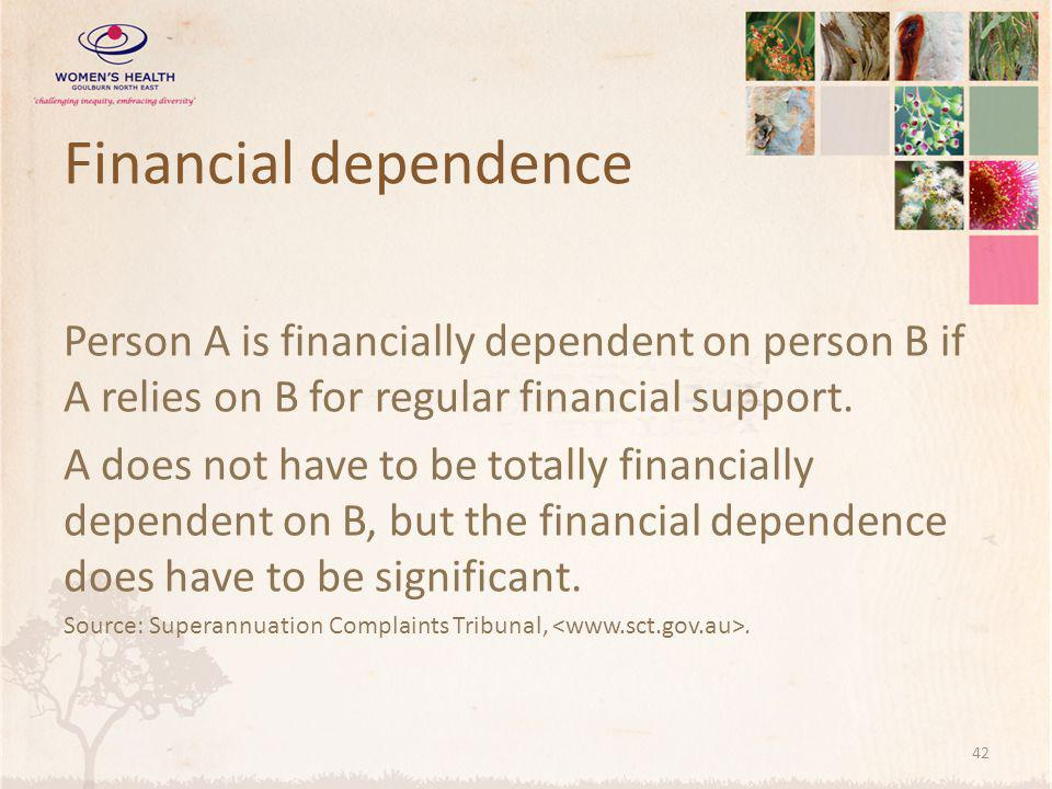 Financial dependence Person A is financially dependent on person B if A relies on B for regular financial support.