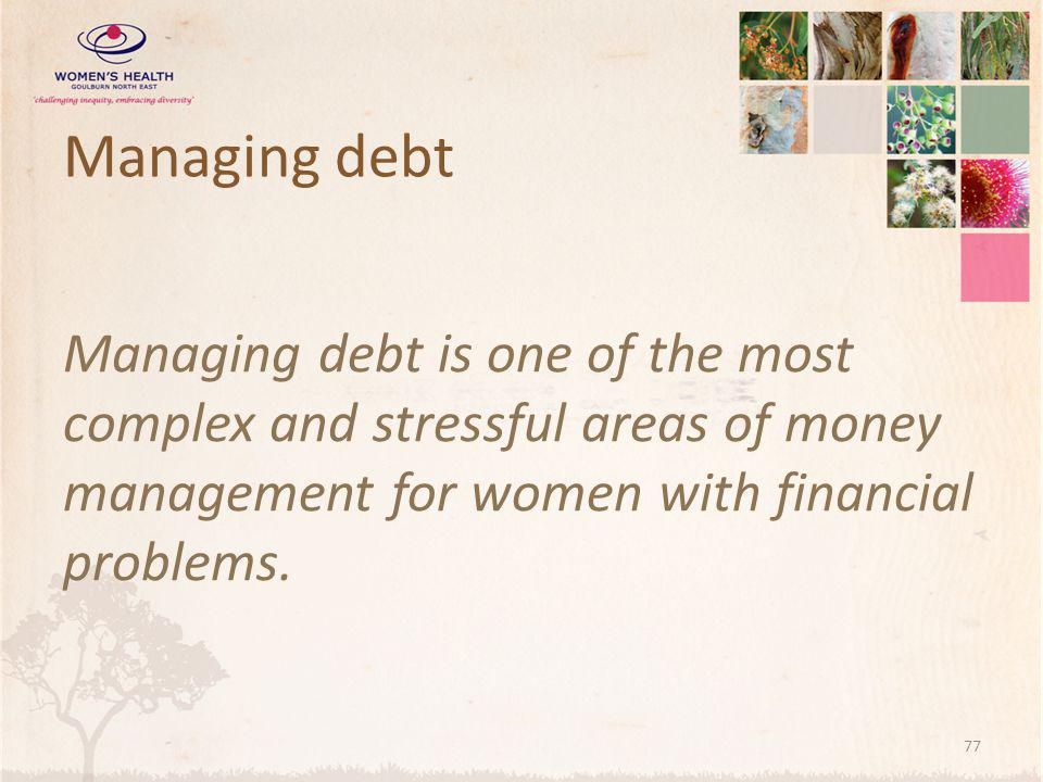 Managing debt Managing debt is one of the most complex and stressful areas of money management for women with financial problems.