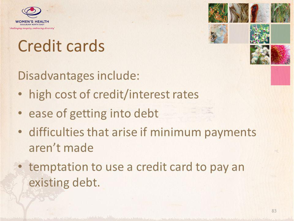 Credit cards Disadvantages include: high cost of credit/interest rates