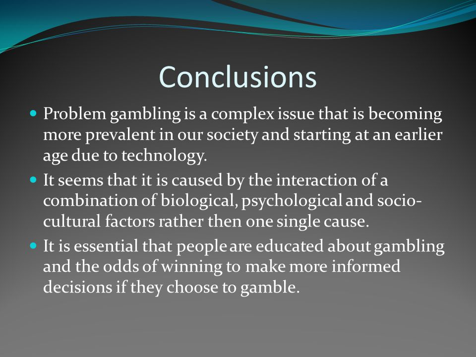 Conclusions Problem gambling is a complex issue that is becoming more prevalent in our society and starting at an earlier age due to technology.