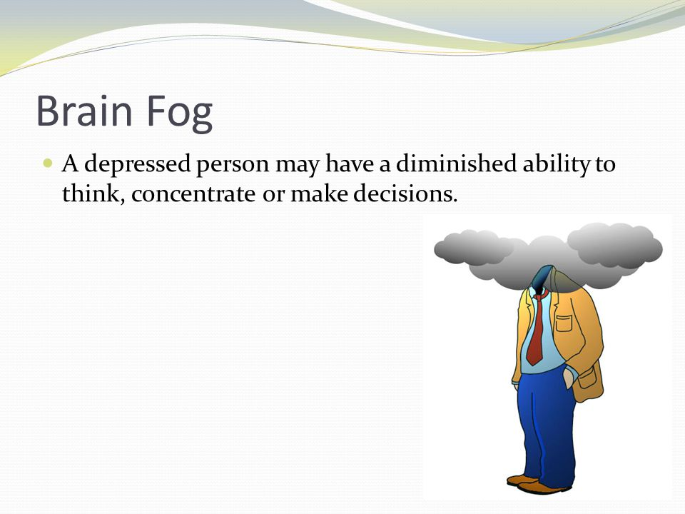 Brain Fog A depressed person may have a diminished ability to think, concentrate or make decisions.