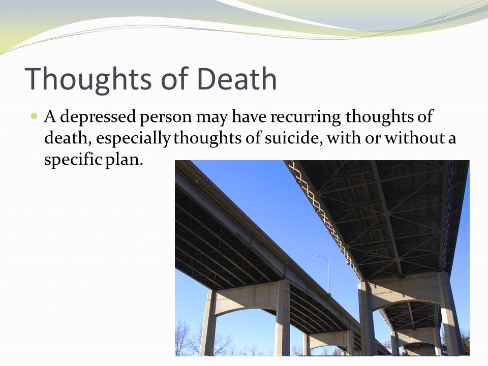 Thoughts of Death A depressed person may have recurring thoughts of death, especially thoughts of suicide, with or without a specific plan.