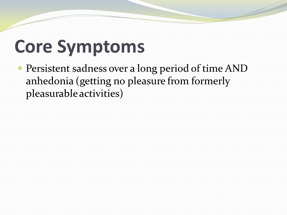 Core Symptoms Persistent sadness over a long period of time AND anhedonia (getting no pleasure from formerly pleasurable activities)