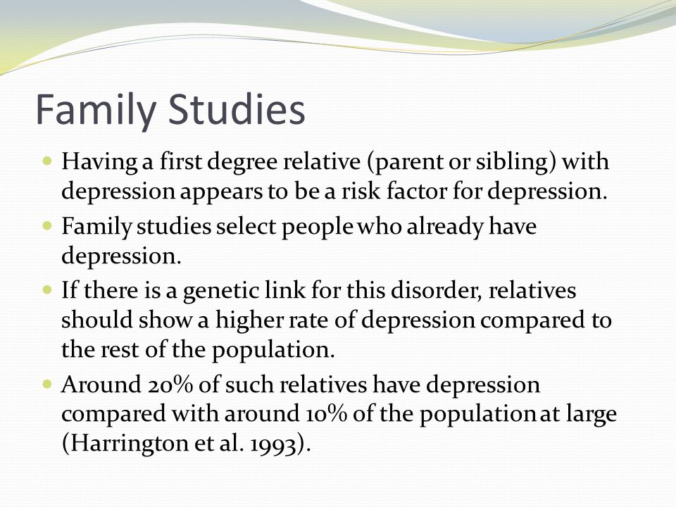 Family Studies Having a first degree relative (parent or sibling) with depression appears to be a risk factor for depression.