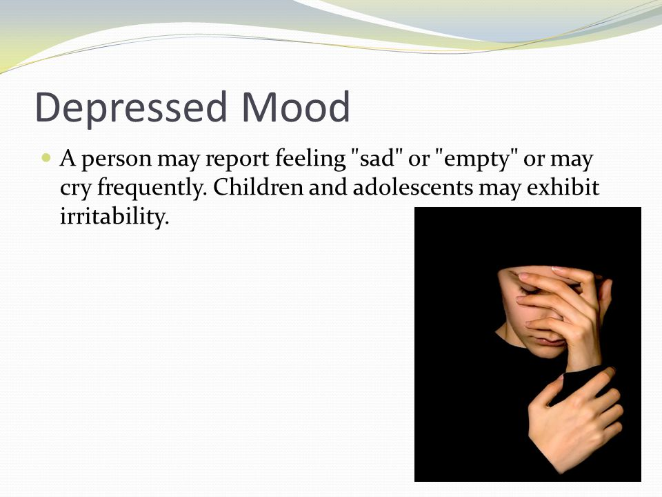 Depressed Mood A person may report feeling sad or empty or may cry frequently.