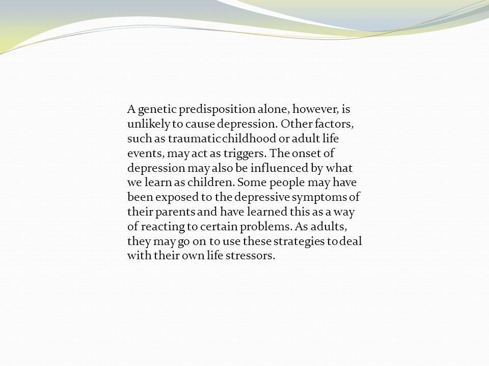 A genetic predisposition alone, however, is unlikely to cause depression.