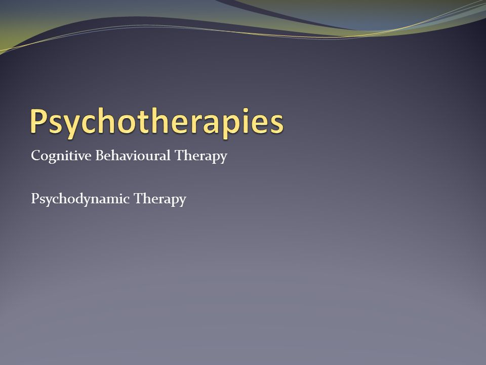 Psychotherapies Cognitive Behavioural Therapy Psychodynamic Therapy