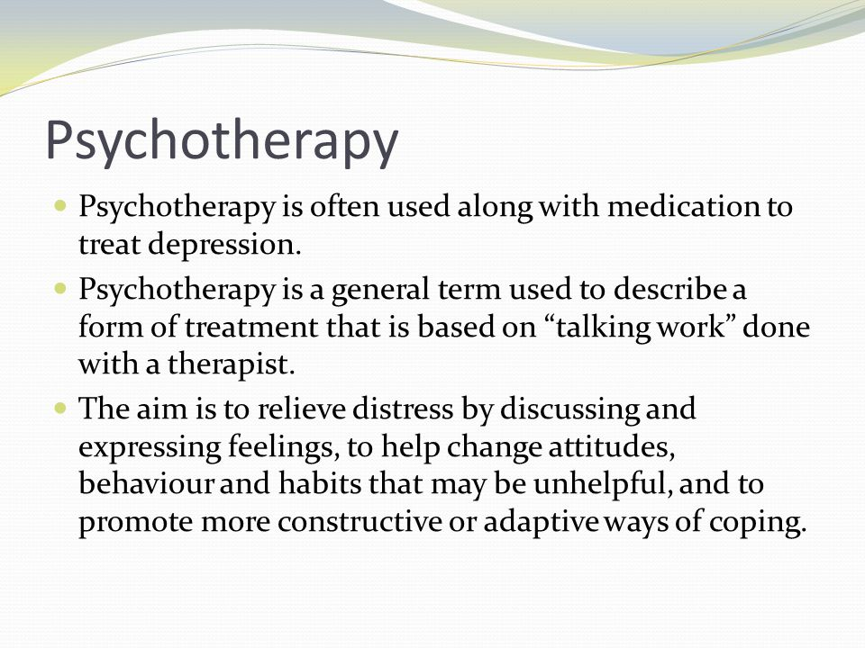 Psychotherapy Psychotherapy is often used along with medication to treat depression.