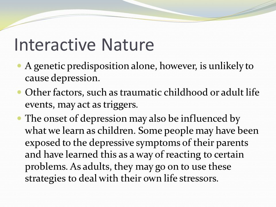 Interactive Nature A genetic predisposition alone, however, is unlikely to cause depression.