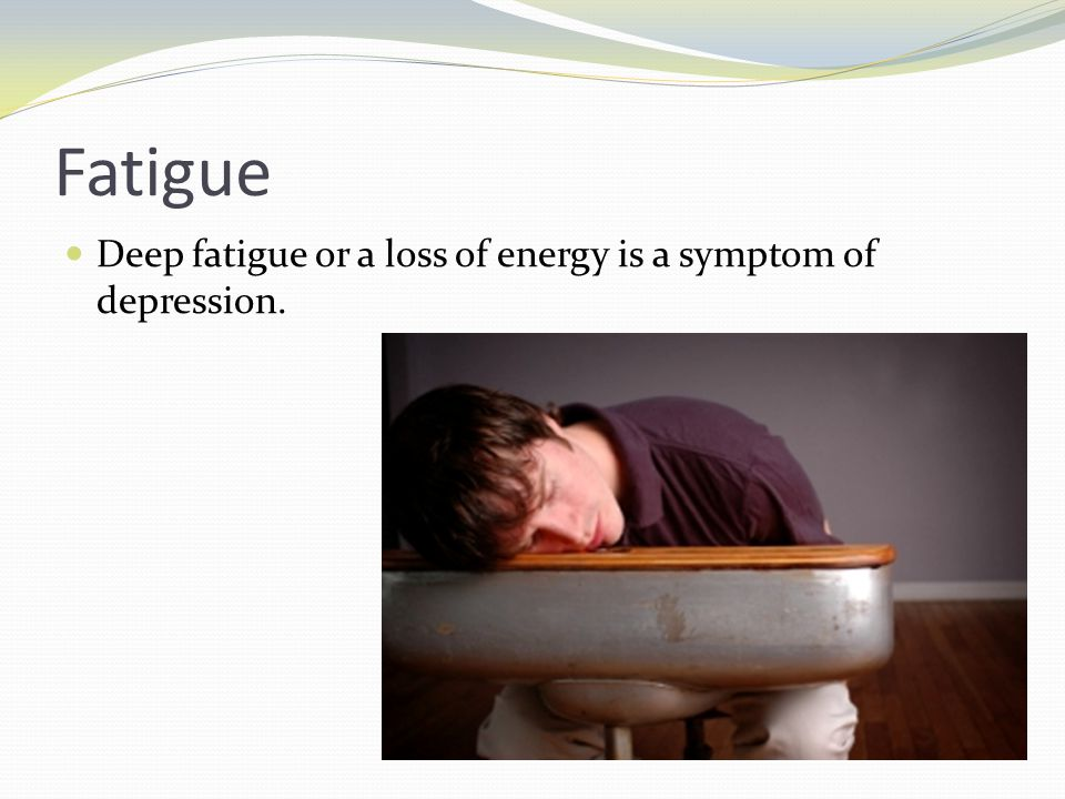 Fatigue Deep fatigue or a loss of energy is a symptom of depression.