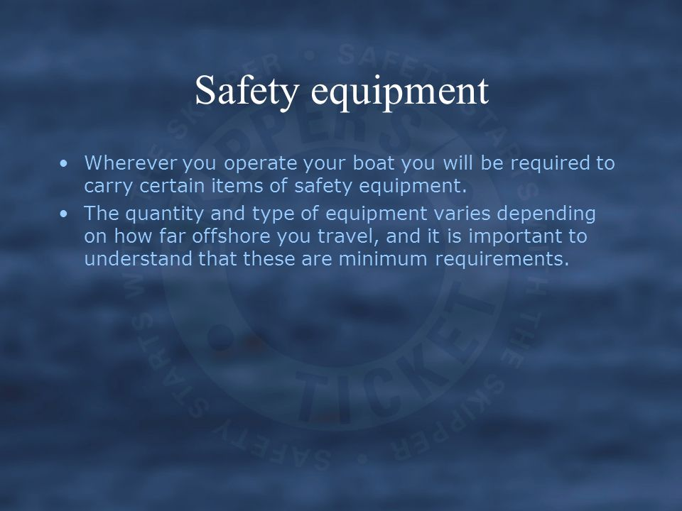Safety equipment Wherever you operate your boat you will be required to carry certain items of safety equipment.