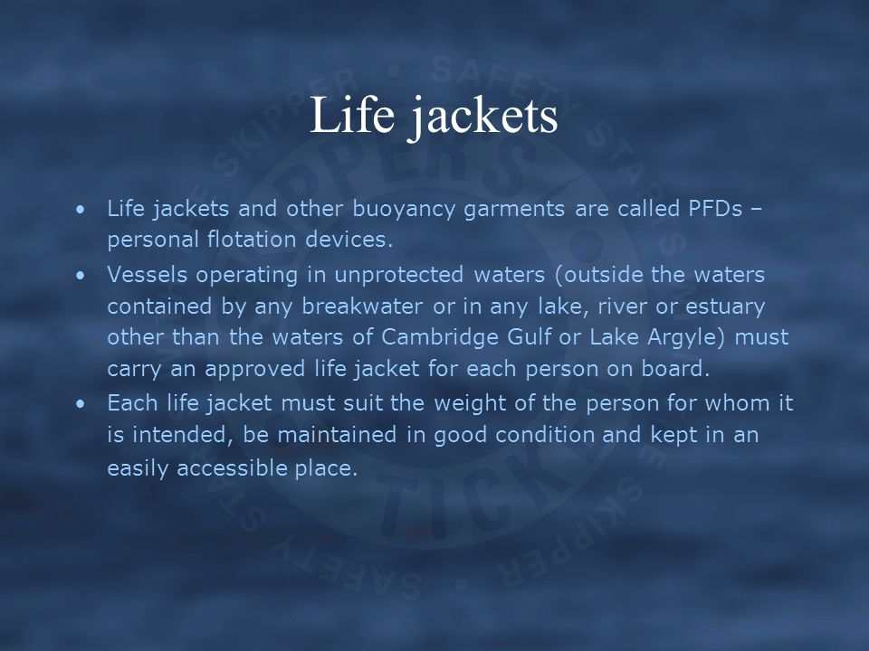Life jackets Life jackets and other buoyancy garments are called PFDs – personal flotation devices.