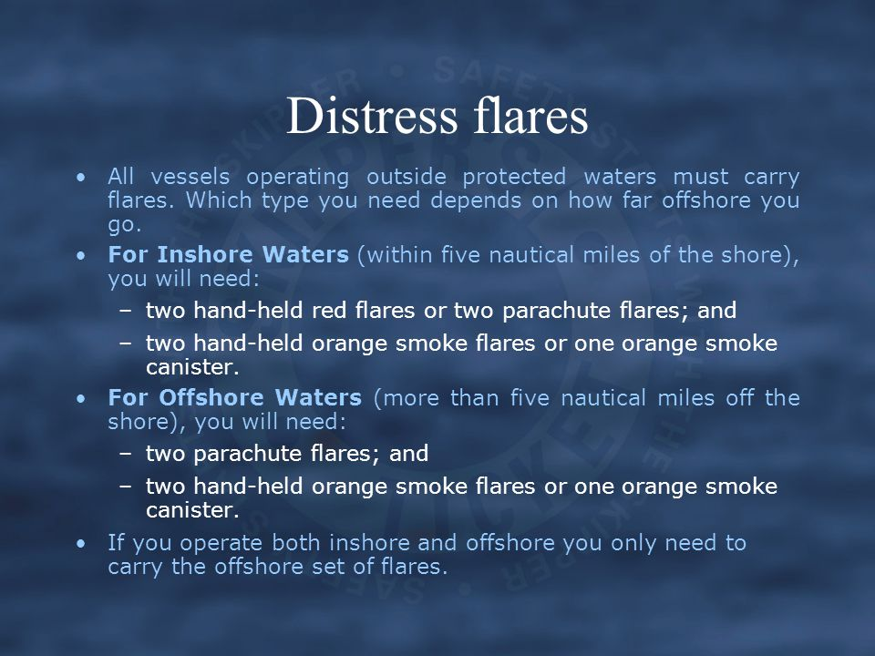 Distress flares All vessels operating outside protected waters must carry flares. Which type you need depends on how far offshore you go.
