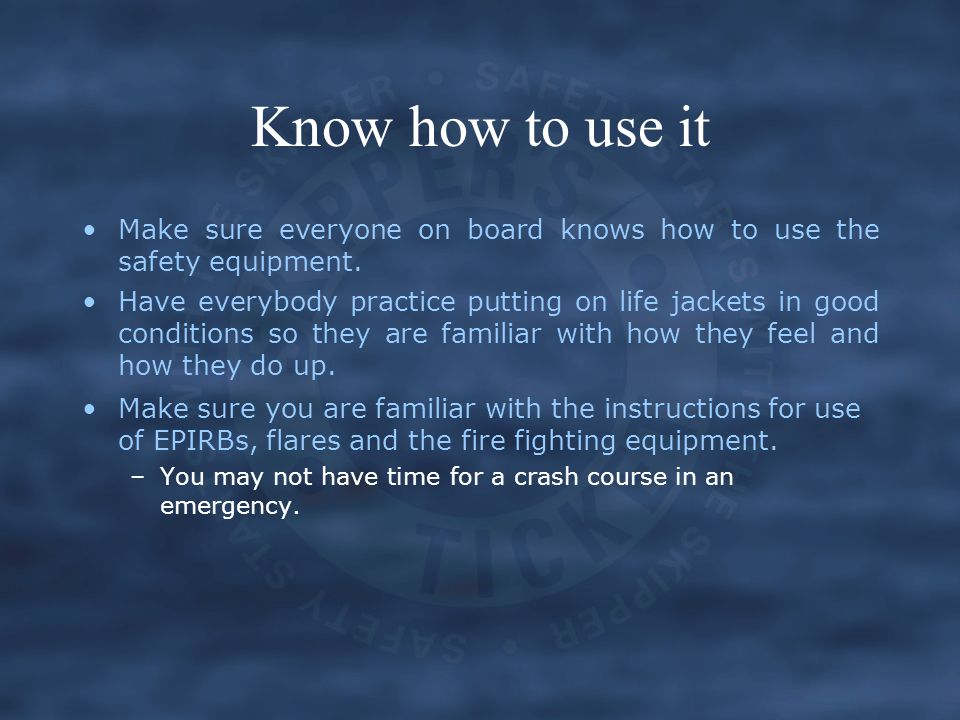 Know how to use it Make sure everyone on board knows how to use the safety equipment.