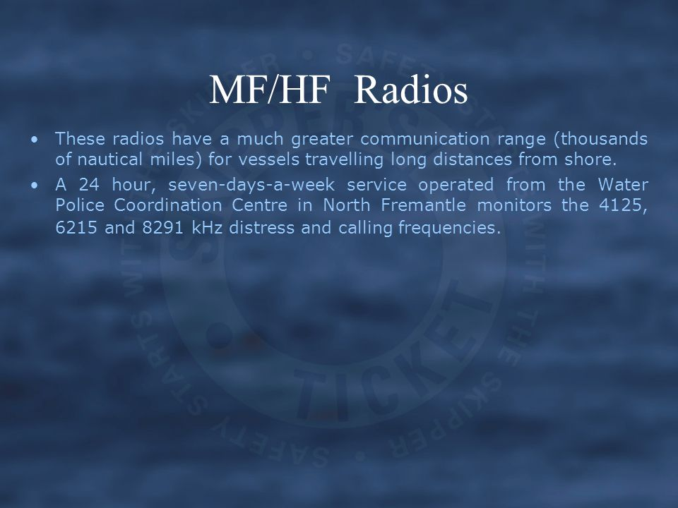 MF/HF Radios These radios have a much greater communication range (thousands of nautical miles) for vessels travelling long distances from shore.