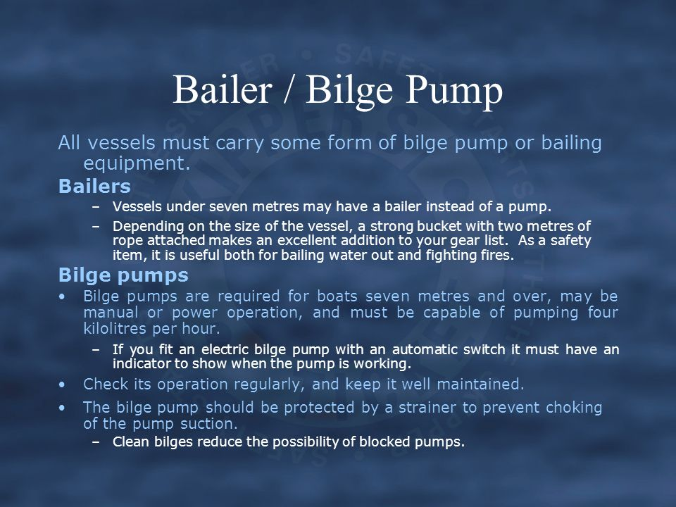 Bailer / Bilge Pump All vessels must carry some form of bilge pump or bailing equipment. Bailers.