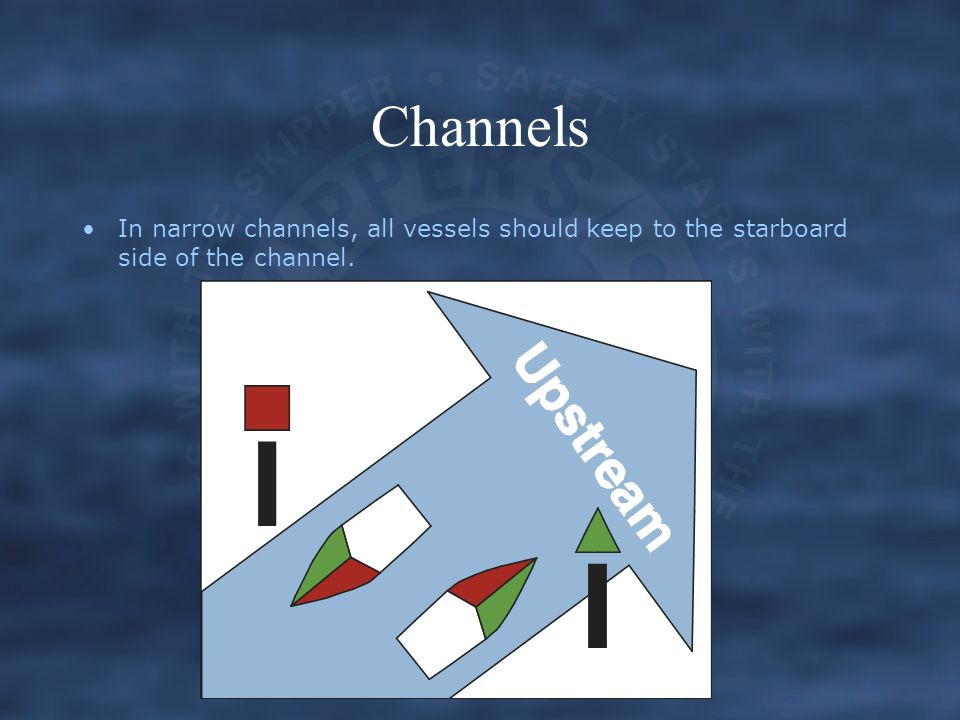 Channels In narrow channels, all vessels should keep to the starboard side of the channel.
